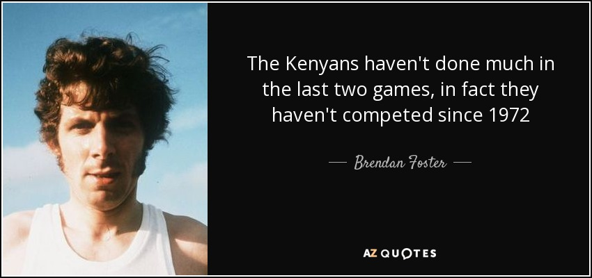The Kenyans haven't done much in the last two games, in fact they haven't competed since 1972 - Brendan Foster