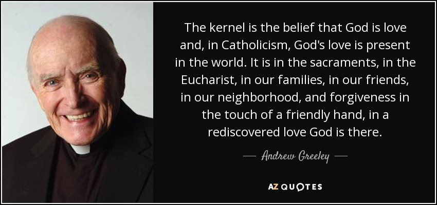 The kernel is the belief that God is love and, in Catholicism, God's love is present in the world. It is in the sacraments, in the Eucharist, in our families, in our friends, in our neighborhood, and forgiveness in the touch of a friendly hand, in a rediscovered love God is there. - Andrew Greeley