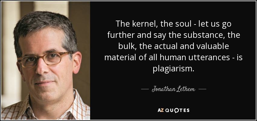 The kernel, the soul - let us go further and say the substance, the bulk, the actual and valuable material of all human utterances - is plagiarism. - Jonathan Lethem