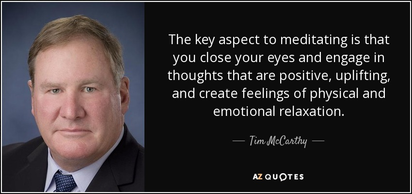 The key aspect to meditating is that you close your eyes and engage in thoughts that are positive, uplifting, and create feelings of physical and emotional relaxation. - Tim McCarthy