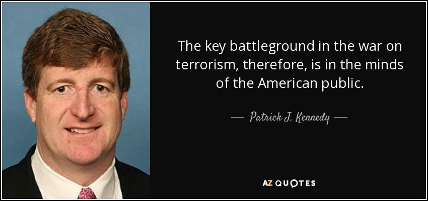 The key battleground in the war on terrorism, therefore, is in the minds of the American public. - Patrick J. Kennedy