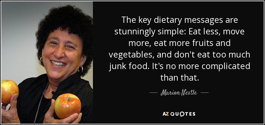 The key dietary messages are stunningly simple: Eat less, move more, eat more fruits and vegetables, and don't eat too much junk food. It's no more complicated than that. - Marion Nestle