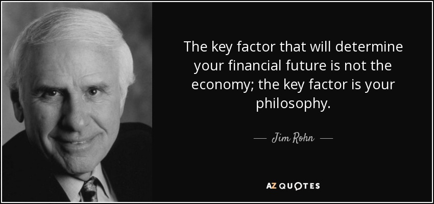 The key factor that will determine your financial future is not the economy; the key factor is your philosophy. - Jim Rohn
