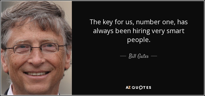 The key for us, number one, has always been hiring very smart people. - Bill Gates
