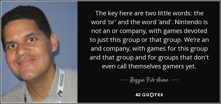 The key here are two little words: the word 'or' and the word 'and'. Nintendo is not an or company, with games devoted to just this group or that group. We're an and company, with games for this group and that group and for groups that don't even call themselves gamers yet. - Reggie Fils-Aime