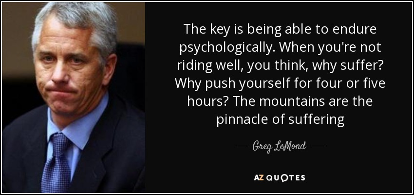 The key is being able to endure psychologically. When you're not riding well, you think, why suffer? Why push yourself for four or five hours? The mountains are the pinnacle of suffering - Greg LeMond