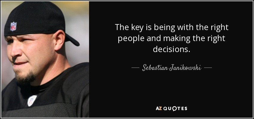 The key is being with the right people and making the right decisions. - Sebastian Janikowski