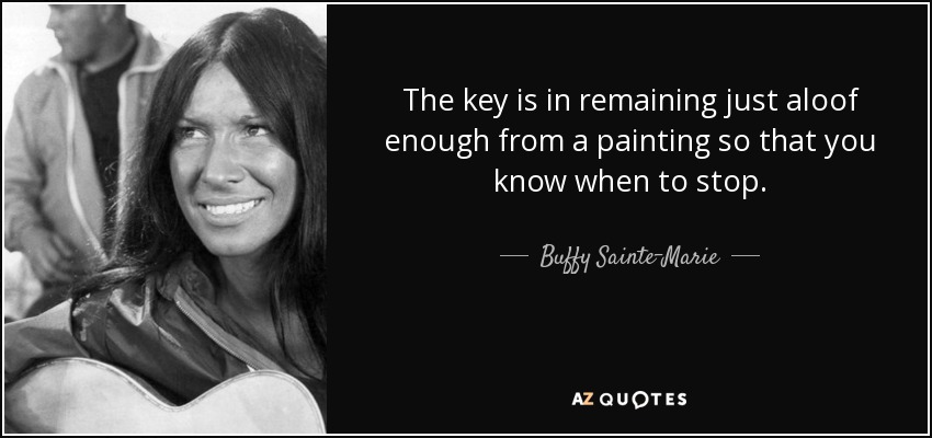 The key is in remaining just aloof enough from a painting so that you know when to stop. - Buffy Sainte-Marie