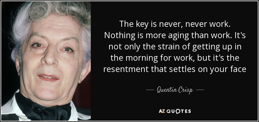 The key is never, never work. Nothing is more aging than work. It's not only the strain of getting up in the morning for work, but it's the resentment that settles on your face - Quentin Crisp