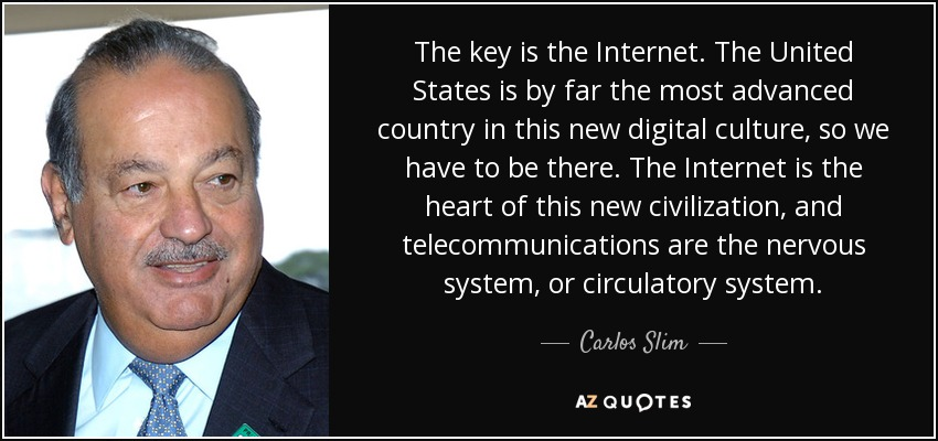 The key is the Internet. The United States is by far the most advanced country in this new digital culture, so we have to be there. The Internet is the heart of this new civilization, and telecommunications are the nervous system, or circulatory system. - Carlos Slim