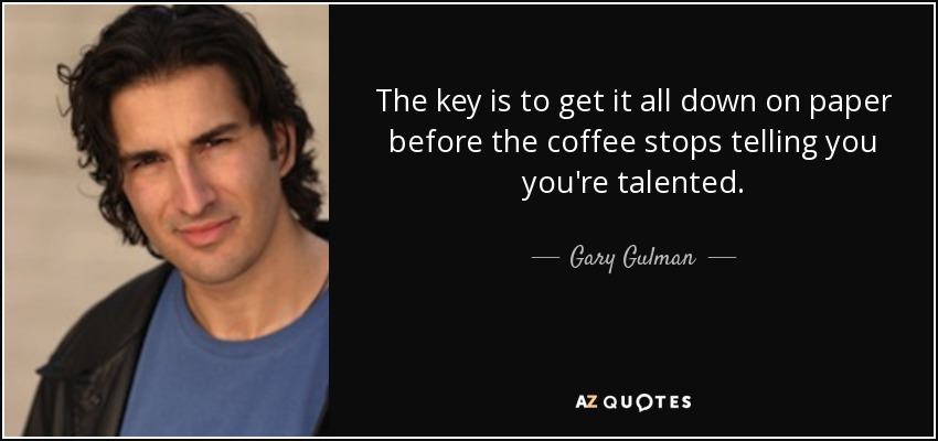 The key is to get it all down on paper before the coffee stops telling you you're talented. - Gary Gulman