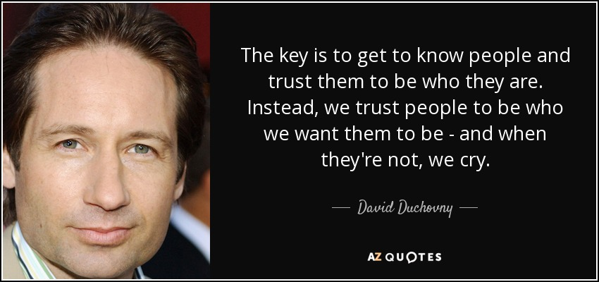 The key is to get to know people and trust them to be who they are. Instead, we trust people to be who we want them to be - and when they're not, we cry. - David Duchovny