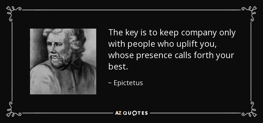 The key is to keep company only with people who uplift you, whose presence calls forth your best. - Epictetus