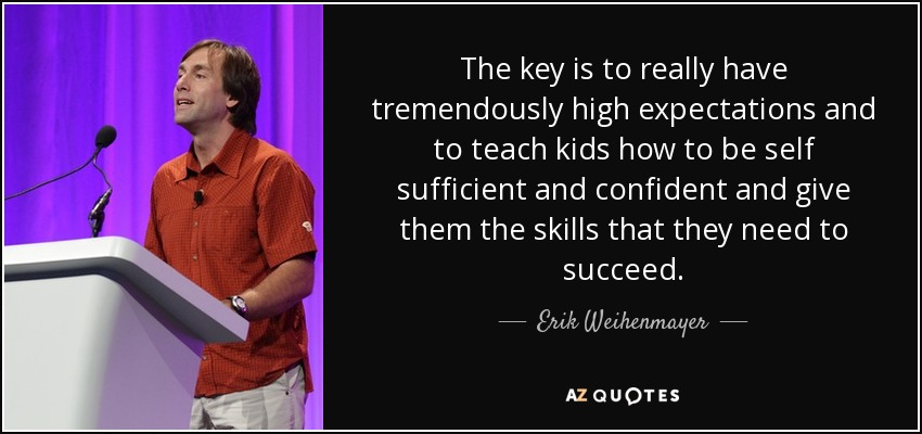 The key is to really have tremendously high expectations and to teach kids how to be self sufficient and confident and give them the skills that they need to succeed. - Erik Weihenmayer