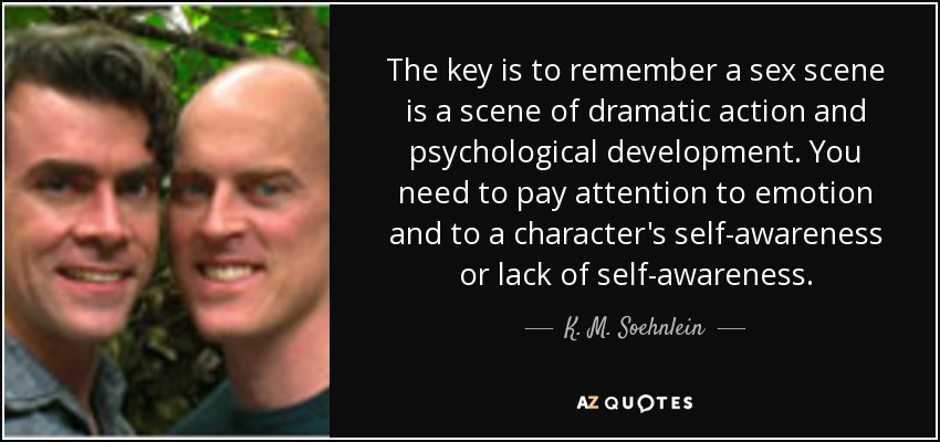 The key is to remember a sex scene is a scene of dramatic action and psychological development. You need to pay attention to emotion and to a character's self-awareness or lack of self-awareness. - K. M. Soehnlein