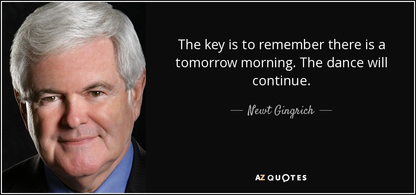 The key is to remember there is a tomorrow morning. The dance will continue. - Newt Gingrich
