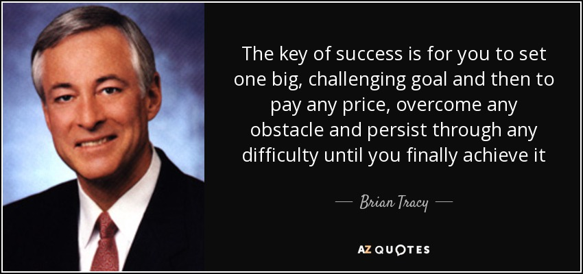 The key of success is for you to set one big, challenging goal and then to pay any price, overcome any obstacle and persist through any difficulty until you finally achieve it - Brian Tracy