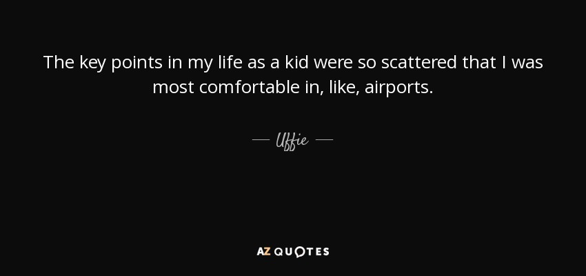 The key points in my life as a kid were so scattered that I was most comfortable in, like, airports. - Uffie