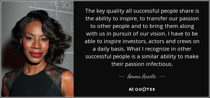 The key quality all successful people share is the ability to inspire, to transfer our passion to other people and to bring them along with us in pursuit of our vision. I have to be able to inspire investors, actors and crews on a daily basis. What I recognize in other successful people is a similar ability to make their passion infectious. - Amma Asante