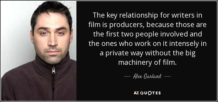 The key relationship for writers in film is producers, because those are the first two people involved and the ones who work on it intensely in a private way without the big machinery of film. - Alex Garland