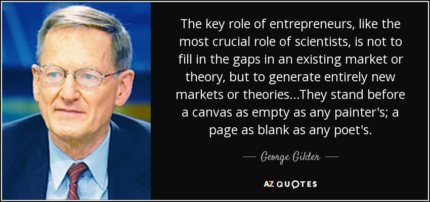 The key role of entrepreneurs, like the most crucial role of scientists, is not to fill in the gaps in an existing market or theory, but to generate entirely new markets or theories. . .They stand before a canvas as empty as any painter's; a page as blank as any poet's. - George Gilder