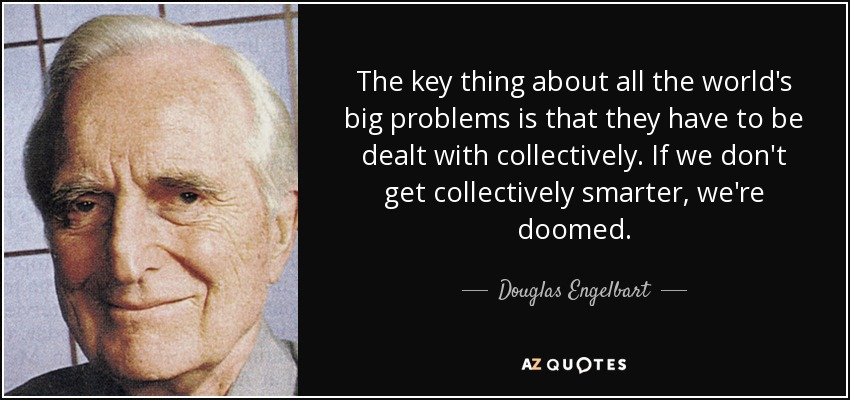 The key thing about all the world's big problems is that they have to be dealt with collectively. If we don't get collectively smarter, we're doomed. - Douglas Engelbart