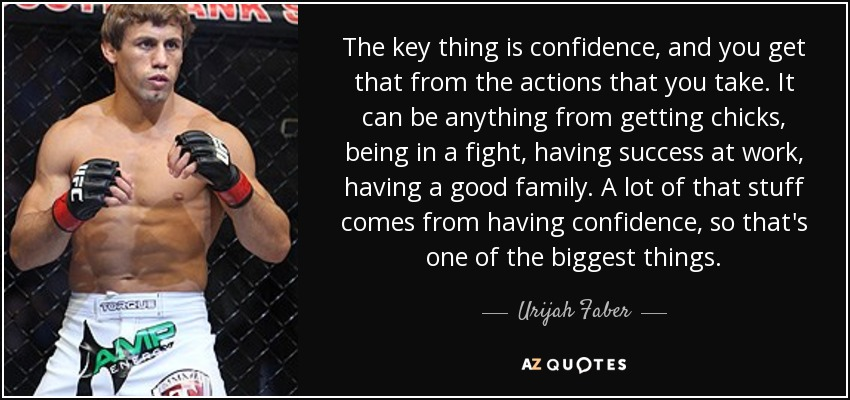 The key thing is confidence, and you get that from the actions that you take. It can be anything from getting chicks, being in a fight, having success at work, having a good family. A lot of that stuff comes from having confidence, so that's one of the biggest things. - Urijah Faber
