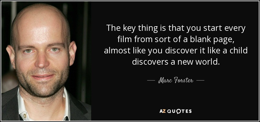 The key thing is that you start every film from sort of a blank page, almost like you discover it like a child discovers a new world. - Marc Forster