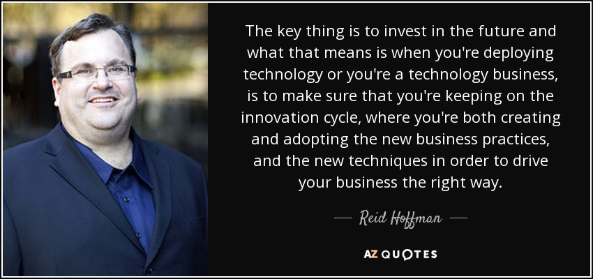 The key thing is to invest in the future and what that means is when you're deploying technology or you're a technology business, is to make sure that you're keeping on the innovation cycle, where you're both creating and adopting the new business practices, and the new techniques in order to drive your business the right way. - Reid Hoffman