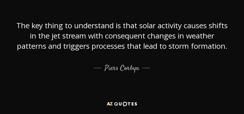 The key thing to understand is that solar activity causes shifts in the jet stream with consequent changes in weather patterns and triggers processes that lead to storm formation. - Piers Corbyn