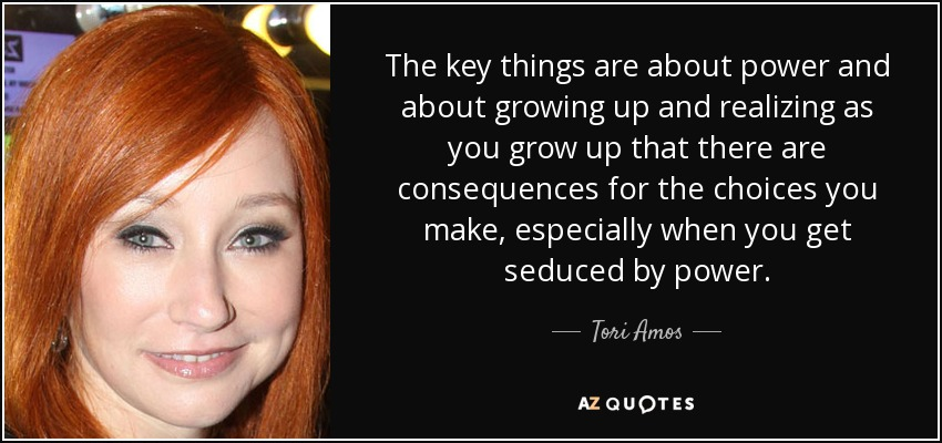 The key things are about power and about growing up and realizing as you grow up that there are consequences for the choices you make, especially when you get seduced by power. - Tori Amos