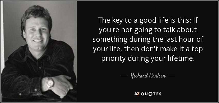 The key to a good life is this: If you're not going to talk about something during the last hour of your life, then don't make it a top priority during your lifetime. - Richard Carlson