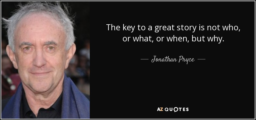 The key to a great story is not who, or what, or when, but why. - Jonathan Pryce
