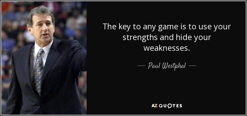 The key to any game is to use your strengths and hide your weaknesses. - Paul Westphal