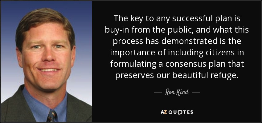 The key to any successful plan is buy-in from the public, and what this process has demonstrated is the importance of including citizens in formulating a consensus plan that preserves our beautiful refuge. - Ron Kind