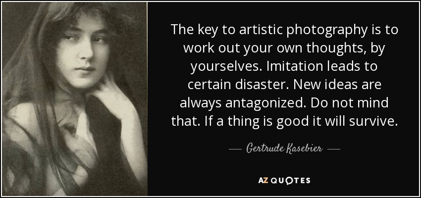 The key to artistic photography is to work out your own thoughts, by yourselves. Imitation leads to certain disaster. New ideas are always antagonized. Do not mind that. If a thing is good it will survive. - Gertrude Kasebier