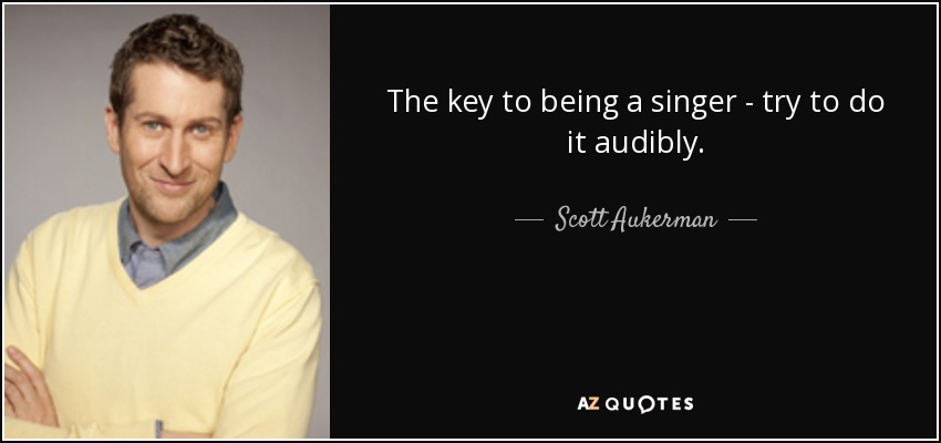 The key to being a singer - try to do it audibly. - Scott Aukerman