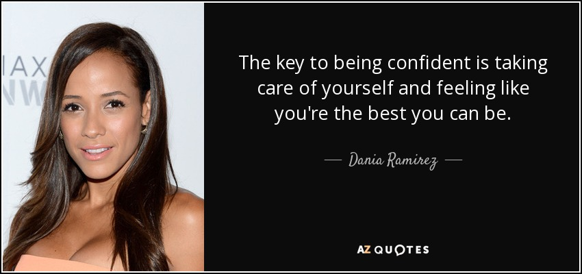 The key to being confident is taking care of yourself and feeling like you're the best you can be. - Dania Ramirez