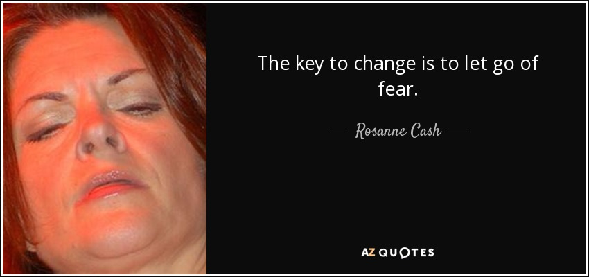 The key to change is to let go of fear. - Rosanne Cash