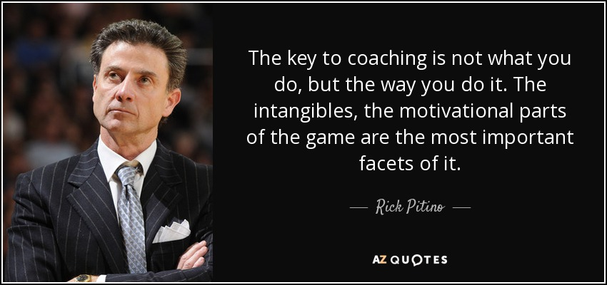 The key to coaching is not what you do, but the way you do it. The intangibles, the motivational parts of the game are the most important facets of it. - Rick Pitino