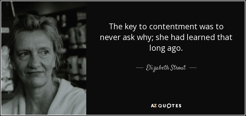 The key to contentment was to never ask why; she had learned that long ago. - Elizabeth Strout