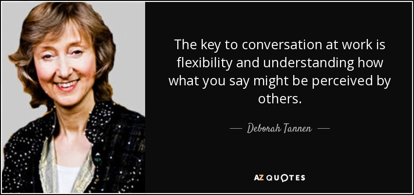The key to conversation at work is flexibility and understanding how what you say might be perceived by others. - Deborah Tannen