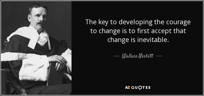 The key to developing the courage to change is to first accept that change is inevitable. - Wallace Nesbitt
