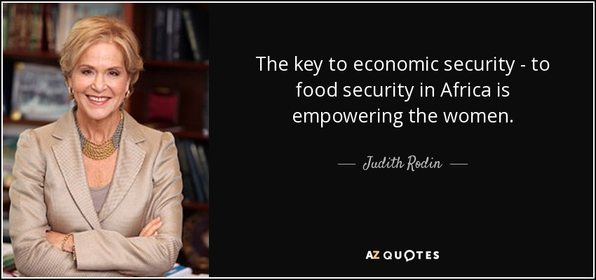 The key to economic security - to food security in Africa is empowering the women. - Judith Rodin