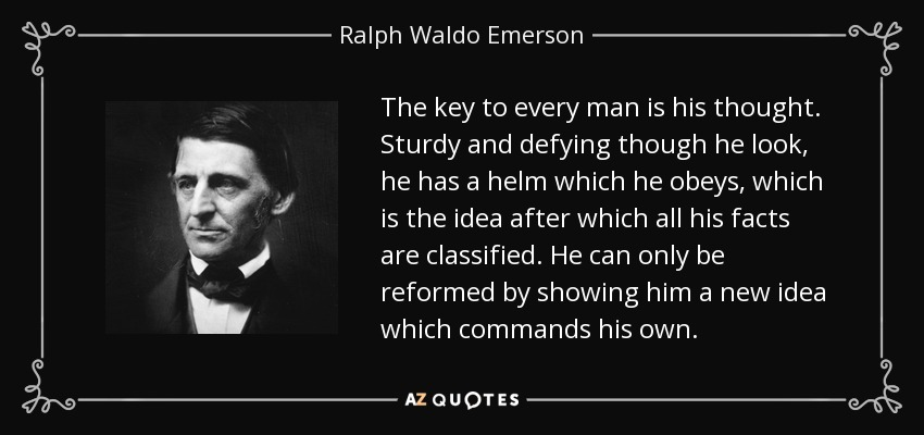 The key to every man is his thought. Sturdy and defying though he look, he has a helm which he obeys, which is the idea after which all his facts are classified. He can only be reformed by showing him a new idea which commands his own. - Ralph Waldo Emerson