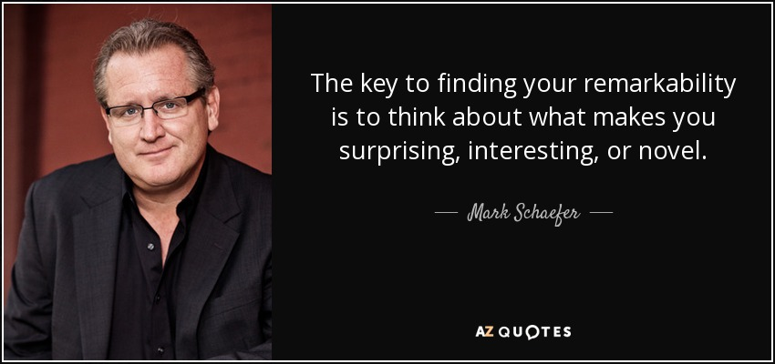The key to finding your remarkability is to think about what makes you surprising, interesting, or novel. - Mark Schaefer