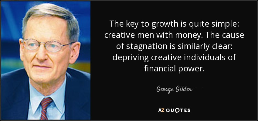 The key to growth is quite simple: creative men with money. The cause of stagnation is similarly clear: depriving creative individuals of financial power. - George Gilder