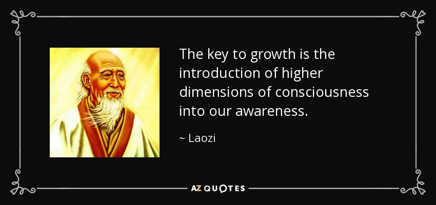 The key to growth is the introduction of higher dimensions of consciousness into our awareness. - Laozi