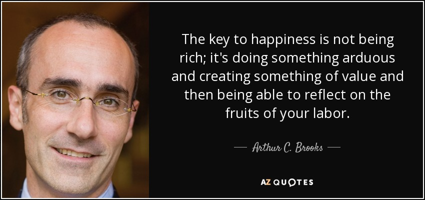 Arthur C Brooks Quote The Key To Happiness Is Not Being Rich Its