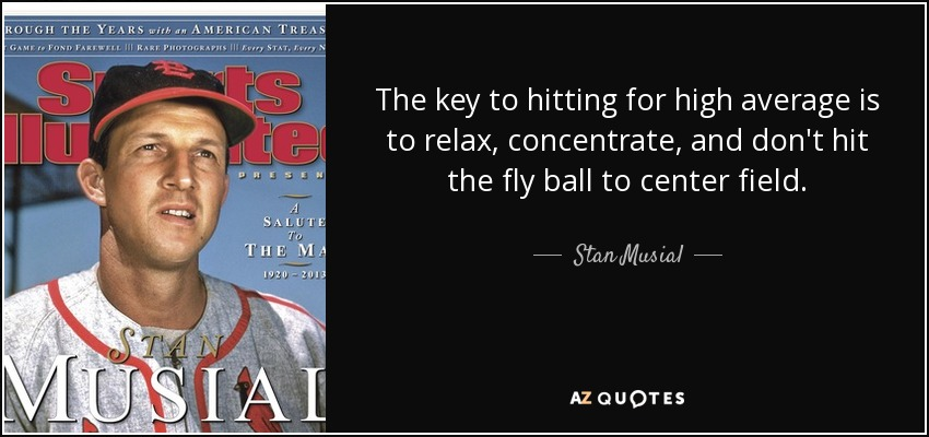 The key to hitting for high average is to relax, concentrate, and don't hit the fly ball to center field. - Stan Musial